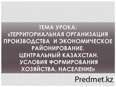Территориальная организация производства и экономическое районирование. Центральный Казахстан. Условия формирования хозяйства. Население